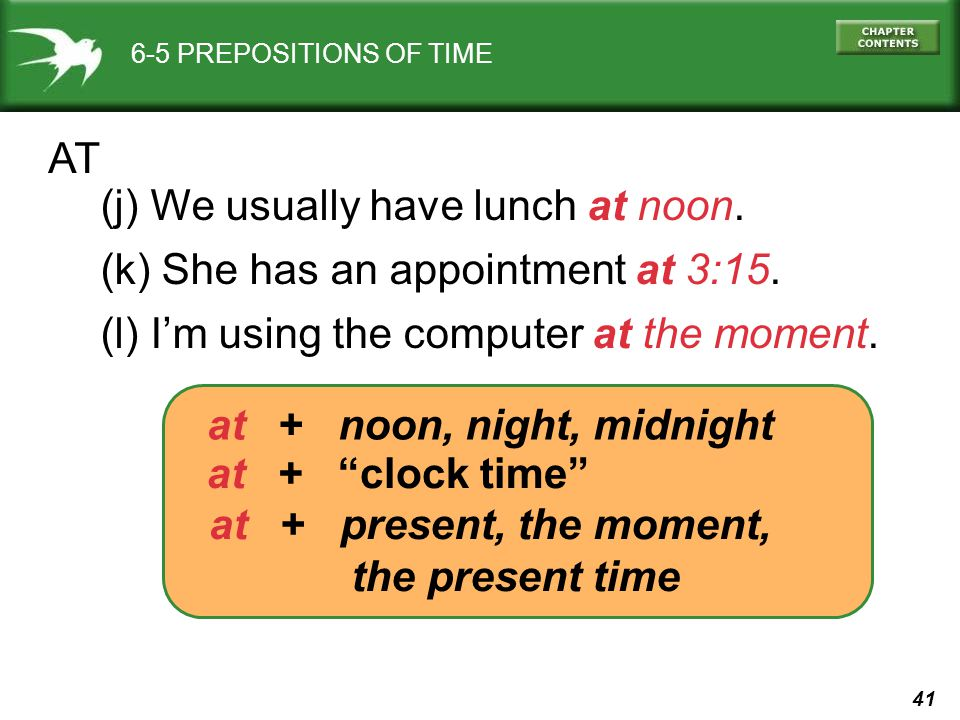 41 6-5 PREPOSITIONS OF TIME AT (j) We usually have lunch at noon. (k) She has an appointment at 3:15. (l) I'm using the computer at the moment. at + n