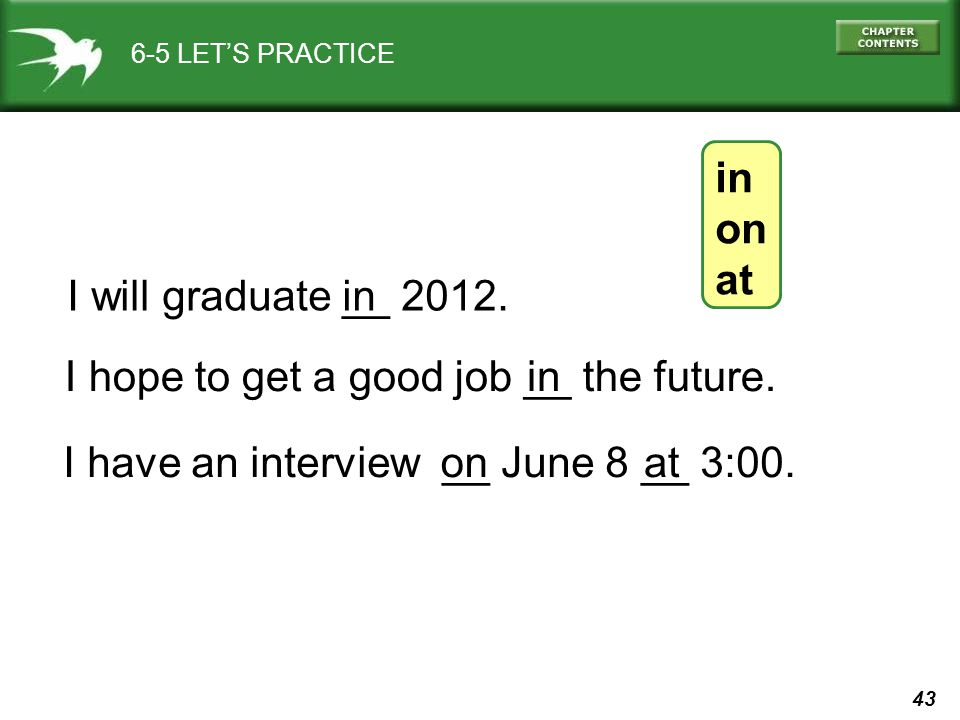 43 6-5 LET'S PRACTICE in on at I hope to get a good job __ the future.in I have an interview __ June 8 __ 3:00.onat I will graduate __ 2012.in