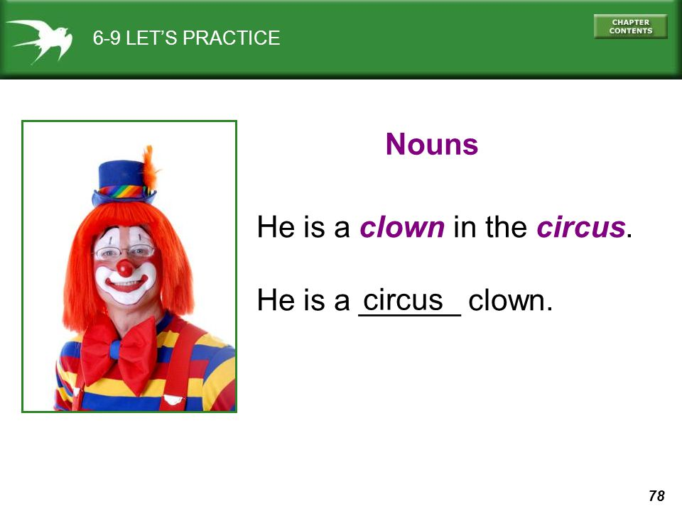 78 6-9 LET'S PRACTICE He is a clown in the circus. He is a ______ clown. Nouns circus
