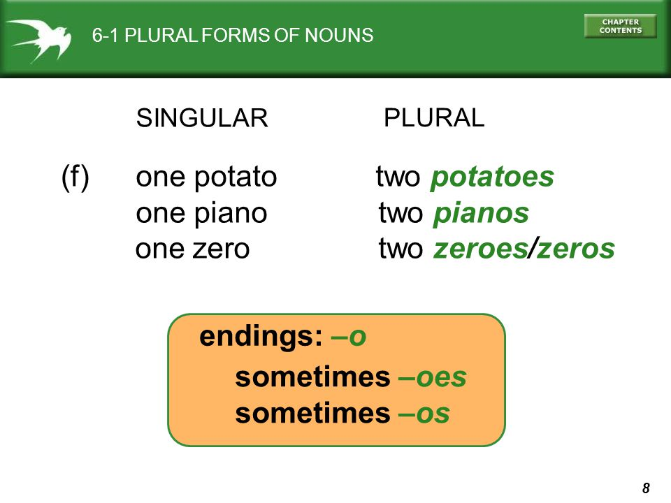 8 6-1 PLURAL FORMS OF NOUNS PLURAL one potato two potatoes one piano two pianos one zero two zeroes/zeros (f) sometimes –oes sometimes –os endings: –o SINGULAR