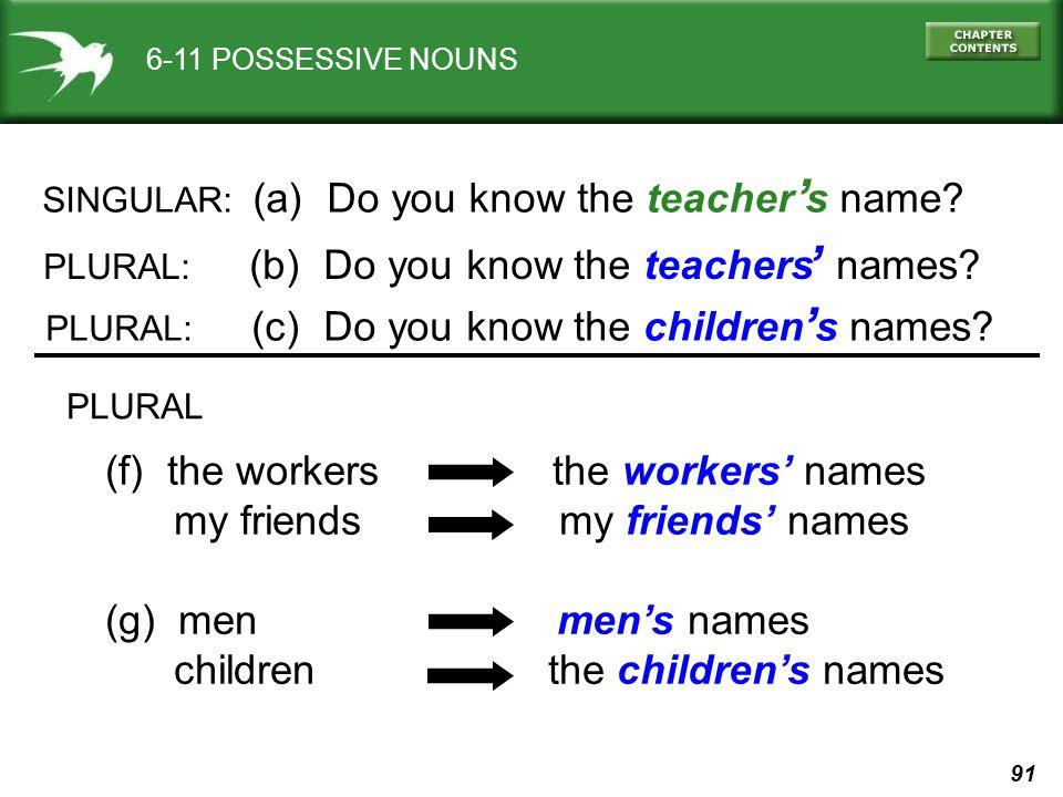 91 6-11 POSSESSIVE NOUNS SINGULAR: (a) Do you know the teacher s name.