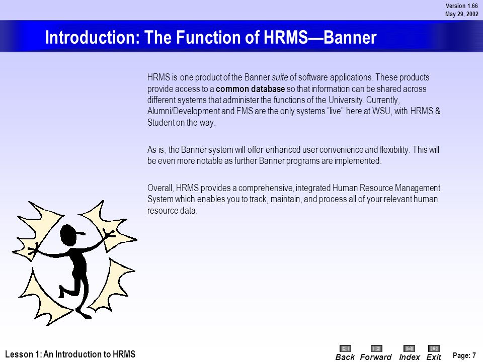 Page: 6 Version 1.66 May 29, 2002 BackForwardIndex Exit Lesson 1: Introduction to HRMS—Banner Introduction Overview Assuming the Human Resource Manage