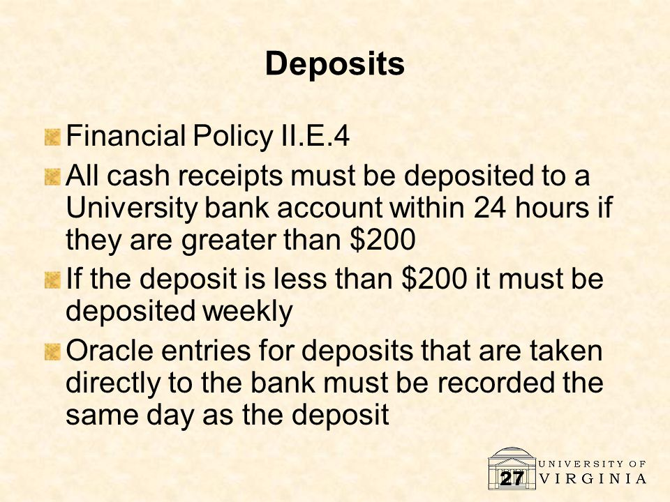 27 Deposits Financial Policy II.E.4 All cash receipts must be deposited to a University bank account within 24 hours if they are greater than $200 If the deposit is less than $200 it must be deposited weekly Oracle entries for deposits that are taken directly to the bank must be recorded the same day as the deposit