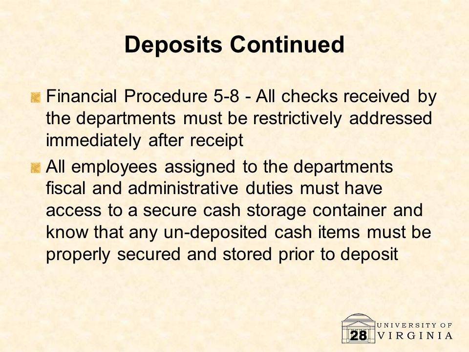 28 Deposits Continued Financial Procedure 5-8 - All checks received by the departments must be restrictively addressed immediately after receipt All employees assigned to the departments fiscal and administrative duties must have access to a secure cash storage container and know that any un-deposited cash items must be properly secured and stored prior to deposit