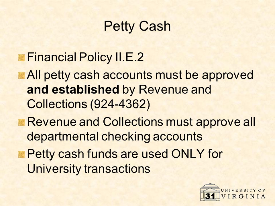 31 Petty Cash Financial Policy II.E.2 All petty cash accounts must be approved and established by Revenue and Collections (924-4362) Revenue and Collections must approve all departmental checking accounts Petty cash funds are used ONLY for University transactions