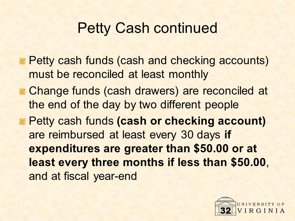 32 Petty Cash continued Petty cash funds (cash and checking accounts) must be reconciled at least monthly Change funds (cash drawers) are reconciled a