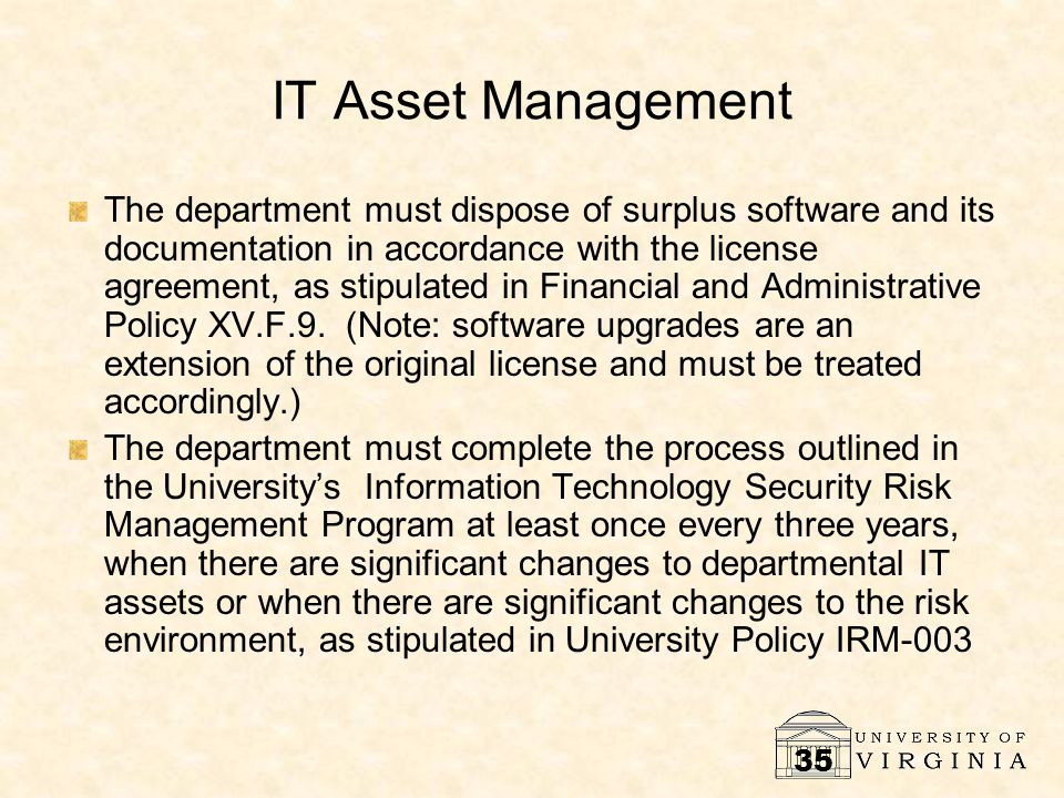 35 IT Asset Management The department must dispose of surplus software and its documentation in accordance with the license agreement, as stipulated in Financial and Administrative Policy XV.F.9.
