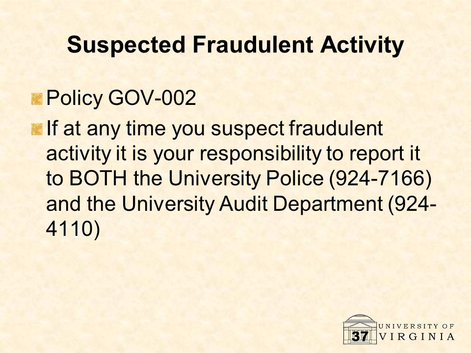 37 Suspected Fraudulent Activity Policy GOV-002 If at any time you suspect fraudulent activity it is your responsibility to report it to BOTH the University Police (924-7166) and the University Audit Department (924- 4110)