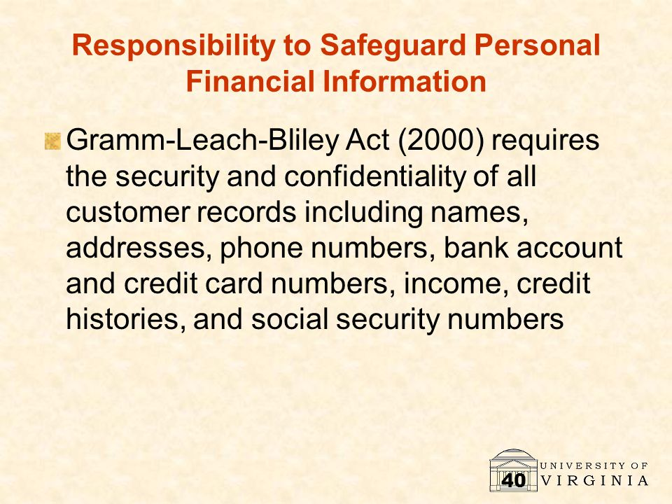 40 Responsibility to Safeguard Personal Financial Information Gramm-Leach-Bliley Act (2000) requires the security and confidentiality of all customer records including names, addresses, phone numbers, bank account and credit card numbers, income, credit histories, and social security numbers