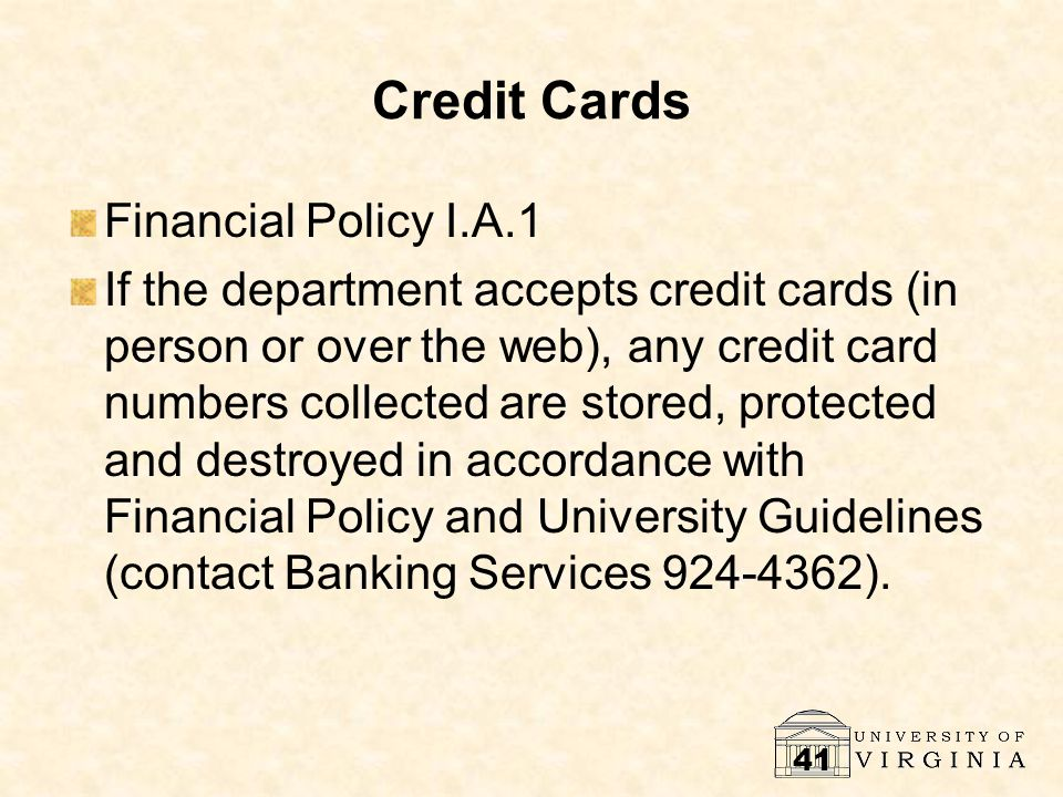 41 Credit Cards Financial Policy I.A.1 If the department accepts credit cards (in person or over the web), any credit card numbers collected are stored, protected and destroyed in accordance with Financial Policy and University Guidelines (contact Banking Services 924-4362).