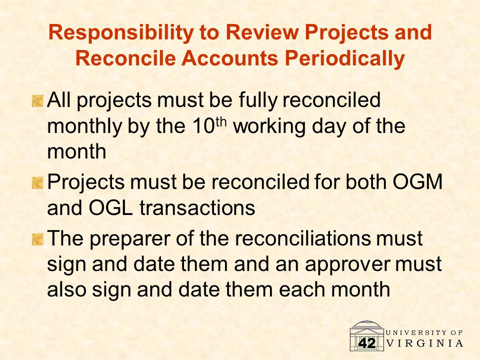 42 Responsibility to Review Projects and Reconcile Accounts Periodically All projects must be fully reconciled monthly by the 10 th working day of the month Projects must be reconciled for both OGM and OGL transactions The preparer of the reconciliations must sign and date them and an approver must also sign and date them each month