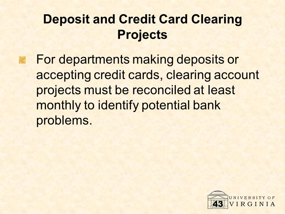 43 Deposit and Credit Card Clearing Projects For departments making deposits or accepting credit cards, clearing account projects must be reconciled at least monthly to identify potential bank problems.