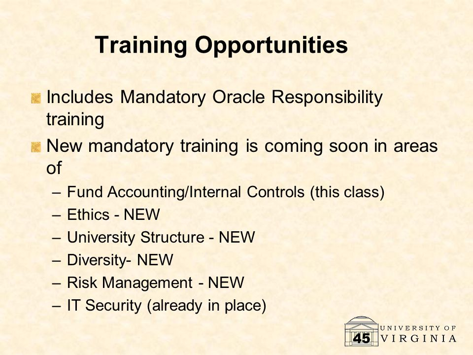 45 Training Opportunities Includes Mandatory Oracle Responsibility training New mandatory training is coming soon in areas of –Fund Accounting/Interna