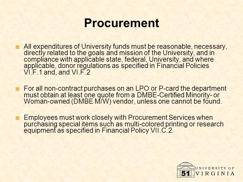 51 Procurement All expenditures of University funds must be reasonable, necessary, directly related to the goals and mission of the University, and in compliance with applicable state, federal, University, and where applicable, donor regulations as specified in Financial Policies VI.F.1 and, and VI.F.2 For all non-contract purchases on an LPO or P-card the department must obtain at least one quote from a DMBE-Certified Minority- or Woman-owned (DMBE M/W) vendor, unless one cannot be found.