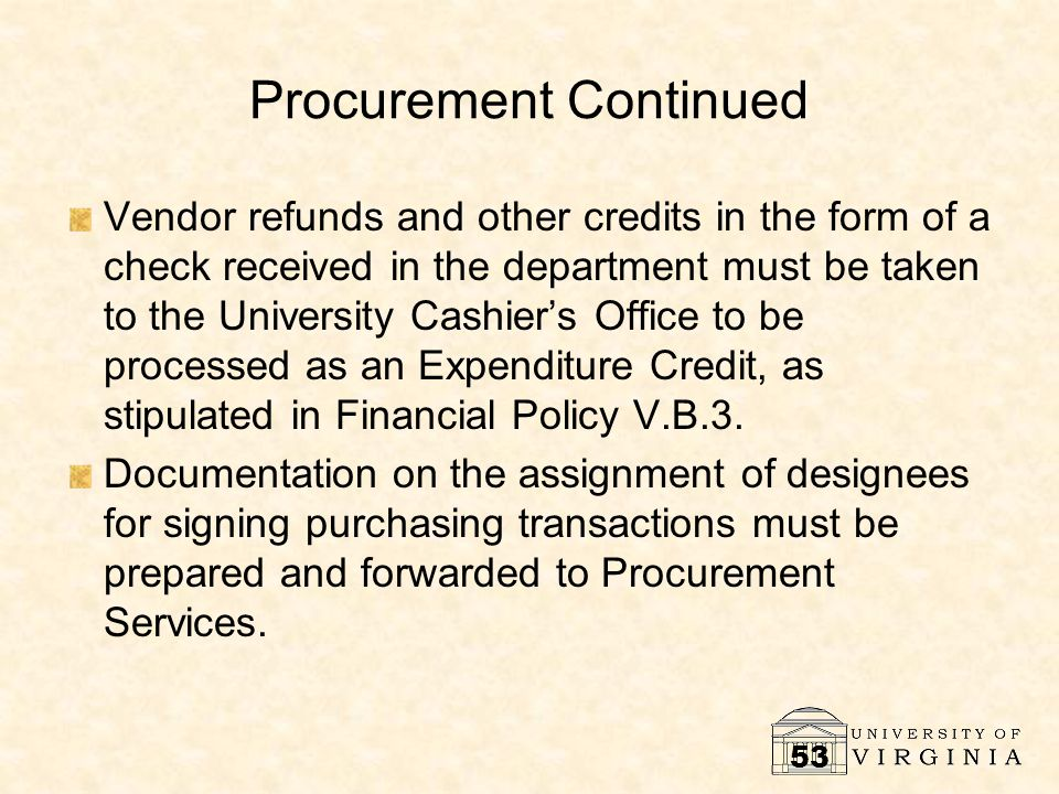 53 Procurement Continued Vendor refunds and other credits in the form of a check received in the department must be taken to the University Cashier's Office to be processed as an Expenditure Credit, as stipulated in Financial Policy V.B.3.
