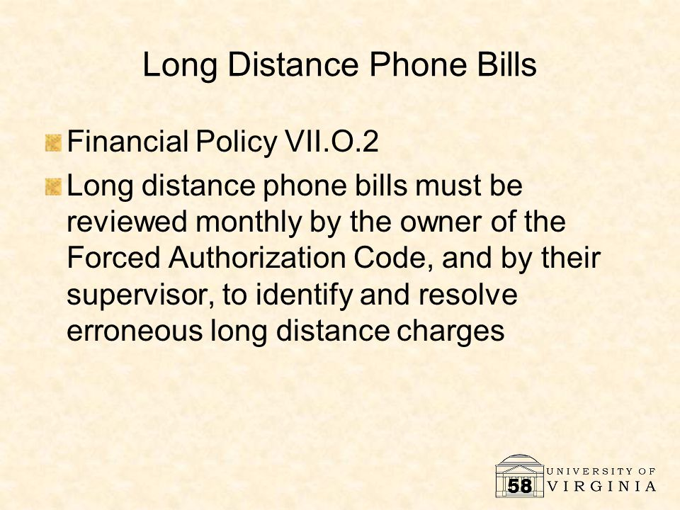 58 Long Distance Phone Bills Financial Policy VII.O.2 Long distance phone bills must be reviewed monthly by the owner of the Forced Authorization Code