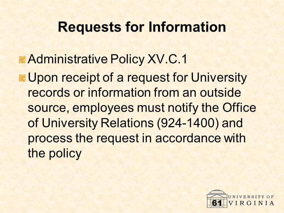 61 Requests for Information Administrative Policy XV.C.1 Upon receipt of a request for University records or information from an outside source, employees must notify the Office of University Relations (924-1400) and process the request in accordance with the policy