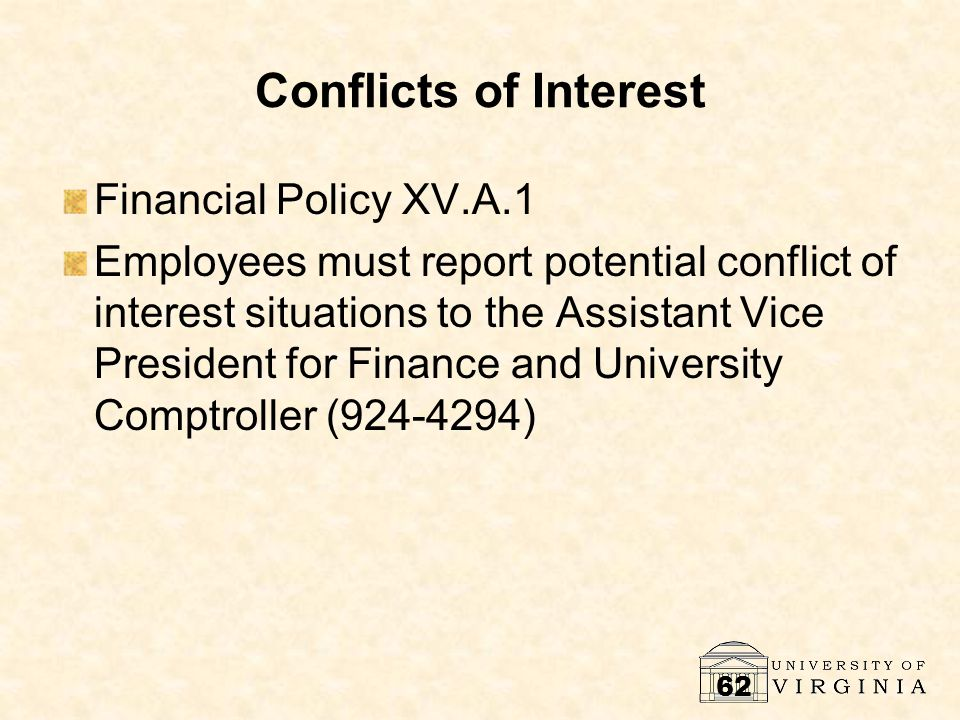 62 Conflicts of Interest Financial Policy XV.A.1 Employees must report potential conflict of interest situations to the Assistant Vice President for F