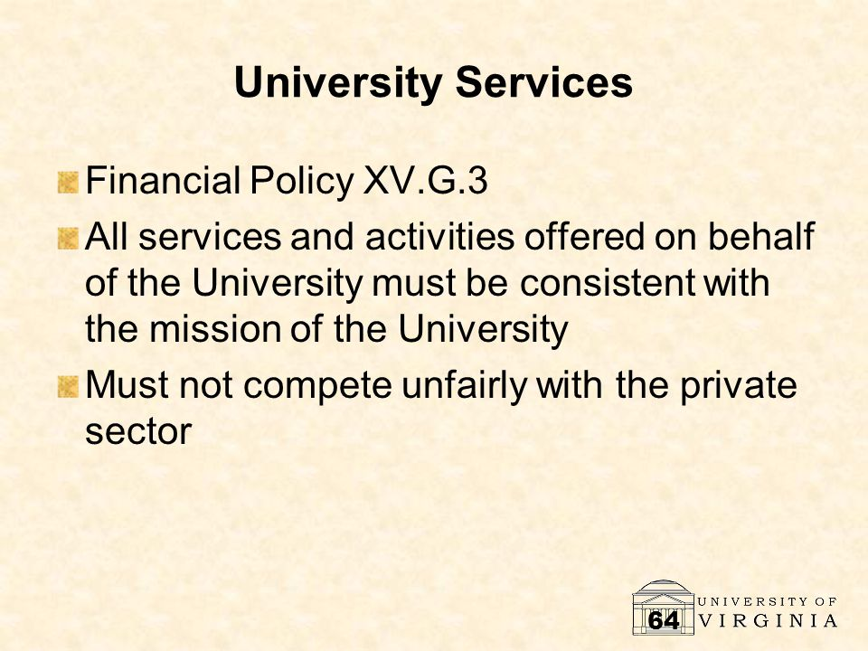 64 University Services Financial Policy XV.G.3 All services and activities offered on behalf of the University must be consistent with the mission of