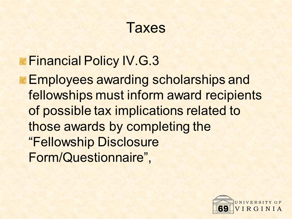 69 Taxes Financial Policy IV.G.3 Employees awarding scholarships and fellowships must inform award recipients of possible tax implications related to