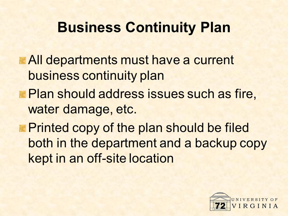 72 Business Continuity Plan All departments must have a current business continuity plan Plan should address issues such as fire, water damage, etc. P