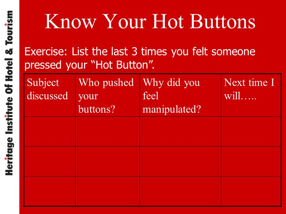 Know Your Hot Buttons Exercise: List the last 3 times you felt someone pressed your Hot Button .