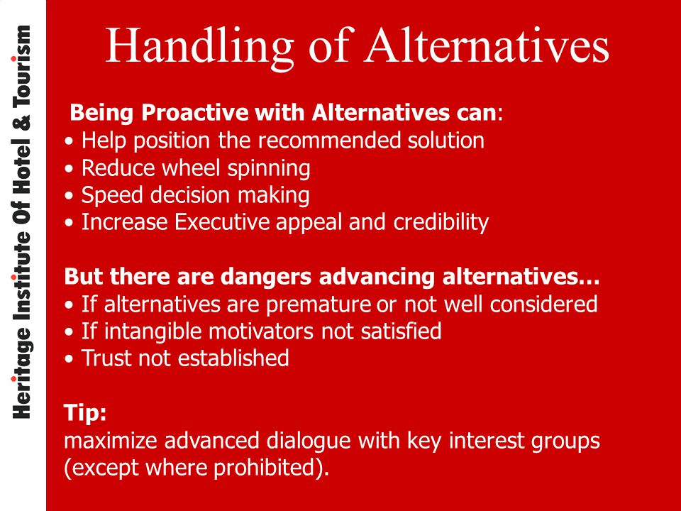 Handling of Alternatives Being Proactive with Alternatives can: Help position the recommended solution Reduce wheel spinning Speed decision making Increase Executive appeal and credibility But there are dangers advancing alternatives… If alternatives are premature or not well considered If intangible motivators not satisfied Trust not established Tip: maximize advanced dialogue with key interest groups (except where prohibited).