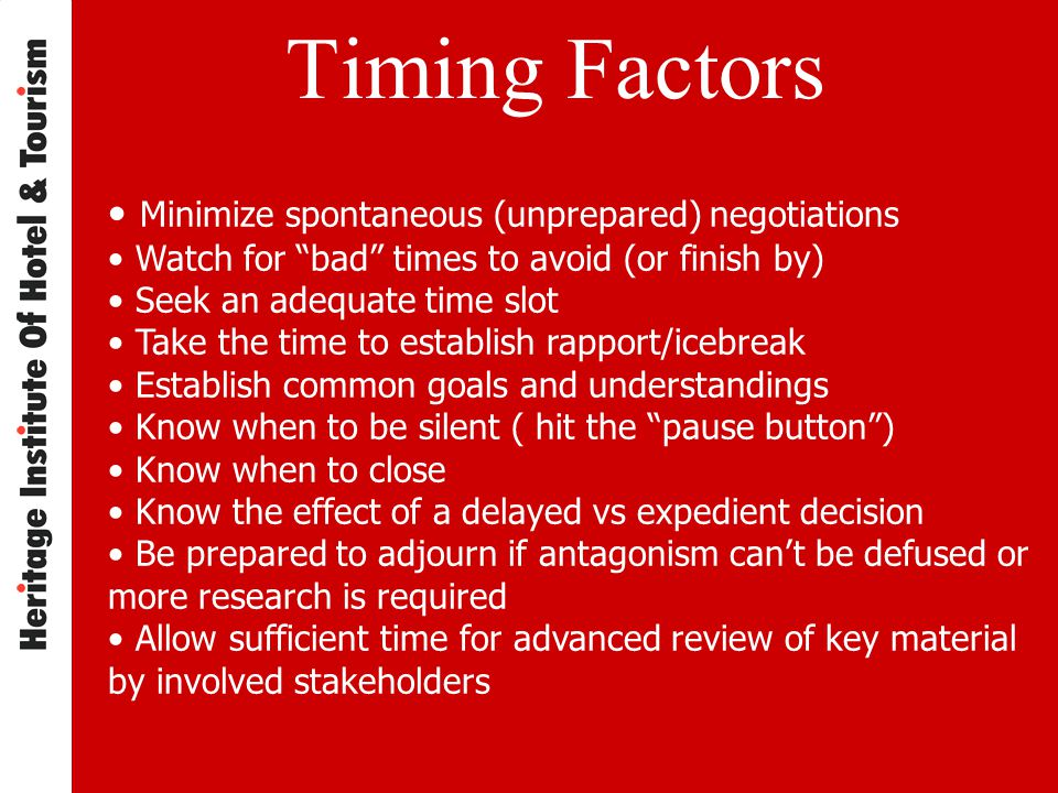 Timing Factors Minimize spontaneous (unprepared) negotiations Watch for bad times to avoid (or finish by) Seek an adequate time slot Take the time to establish rapport/icebreak Establish common goals and understandings Know when to be silent ( hit the pause button ) Know when to close Know the effect of a delayed vs expedient decision Be prepared to adjourn if antagonism can't be defused or more research is required Allow sufficient time for advanced review of key material by involved stakeholders