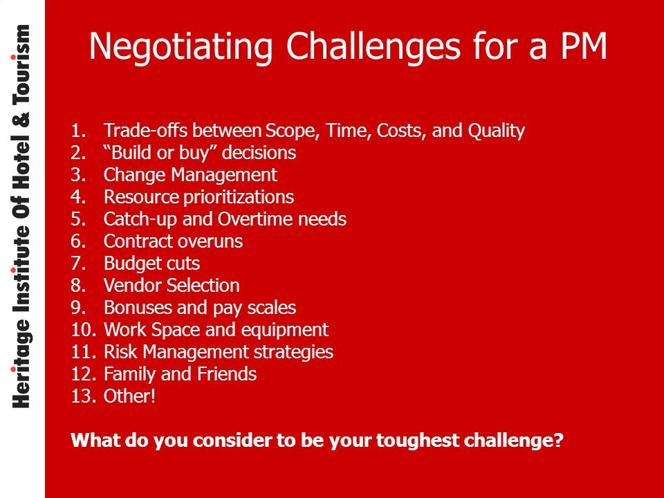 Negotiating Challenges for a PM 1.Trade-offs between Scope, Time, Costs, and Quality 2. Build or buy decisions 3.Change Management 4.Resource prioritizations 5.Catch-up and Overtime needs 6.Contract overuns 7.Budget cuts 8.Vendor Selection 9.Bonuses and pay scales 10.Work Space and equipment 11.Risk Management strategies 12.Family and Friends 13.Other.