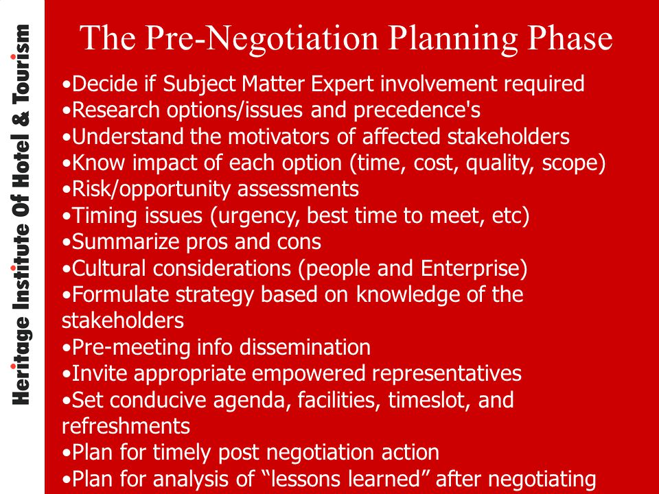 The Pre-Negotiation Planning Phase Decide if Subject Matter Expert involvement required Research options/issues and precedence s Understand the motivators of affected stakeholders Know impact of each option (time, cost, quality, scope) Risk/opportunity assessments Timing issues (urgency, best time to meet, etc) Summarize pros and cons Cultural considerations (people and Enterprise) Formulate strategy based on knowledge of the stakeholders Pre-meeting info dissemination Invite appropriate empowered representatives Set conducive agenda, facilities, timeslot, and refreshments Plan for timely post negotiation action Plan for analysis of lessons learned after negotiating
