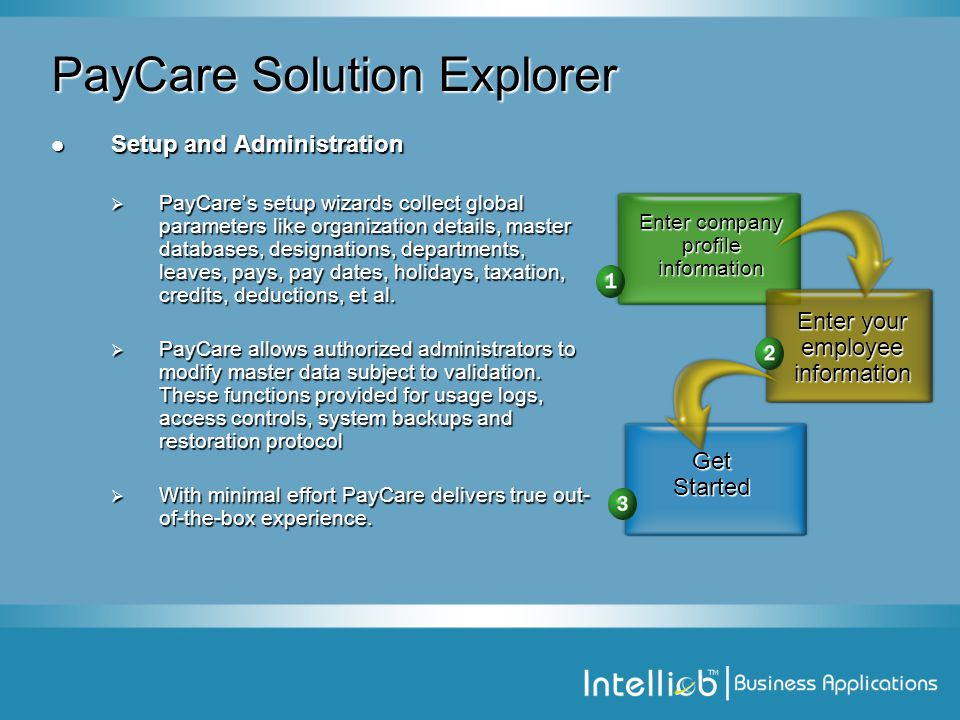PayCare Solution Explorer Setup and Administration Setup and Administration  PayCare's setup wizards collect global parameters like organization details, master databases, designations, departments, leaves, pays, pay dates, holidays, taxation, credits, deductions, et al.