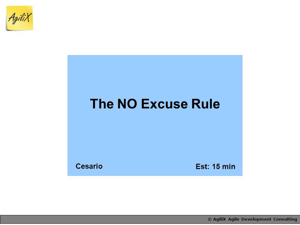 © AgiliX Agile Development Consulting The NO Excuse Rule Est: 15 min Cesario
