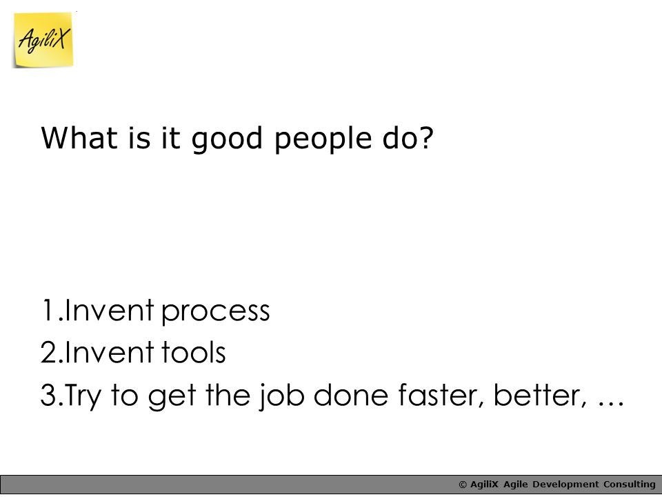 © AgiliX Agile Development Consulting What is it good people do.