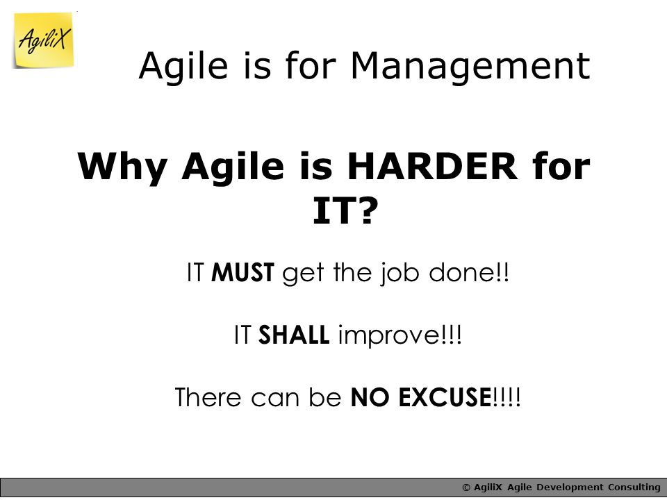 © AgiliX Agile Development Consulting Agile is for Management Why Agile is HARDER for IT.