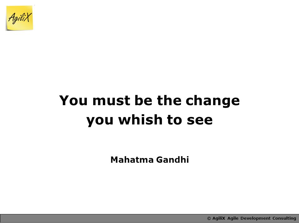 You must be the change you whish to see Mahatma Gandhi