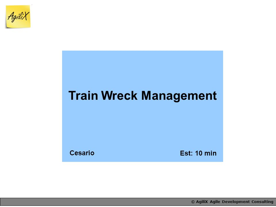 © AgiliX Agile Development Consulting Train Wreck Management Est: 10 min Cesario