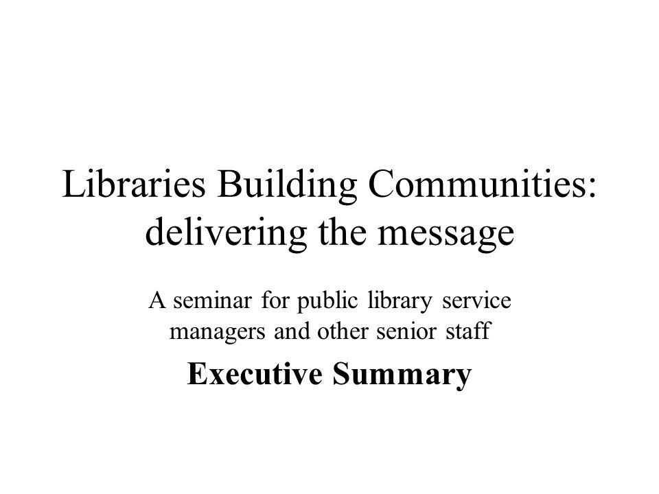 Libraries Building Communities: delivering the message A seminar for public library service managers and other senior staff Executive Summary