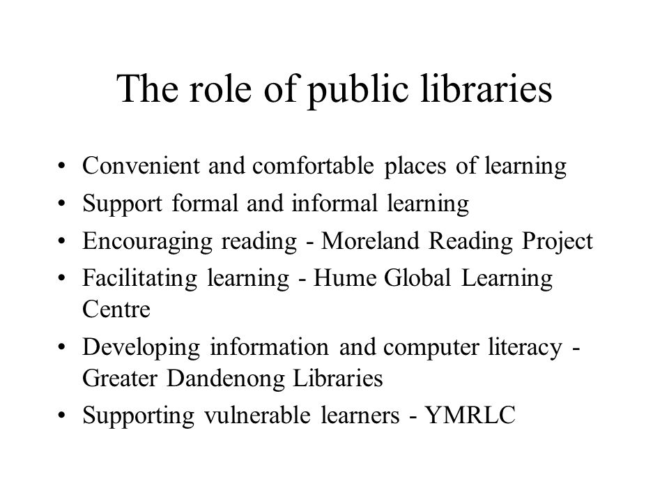 The role of public libraries Convenient and comfortable places of learning Support formal and informal learning Encouraging reading - Moreland Reading Project Facilitating learning - Hume Global Learning Centre Developing information and computer literacy - Greater Dandenong Libraries Supporting vulnerable learners - YMRLC