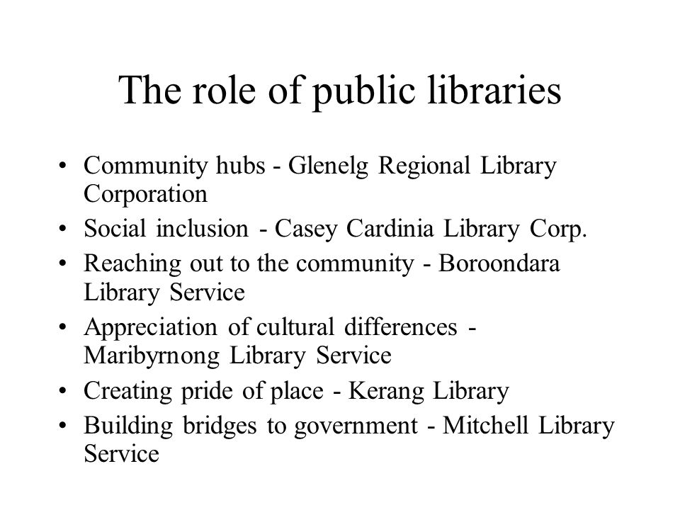 The role of public libraries Community hubs - Glenelg Regional Library Corporation Social inclusion - Casey Cardinia Library Corp. Reaching out to the