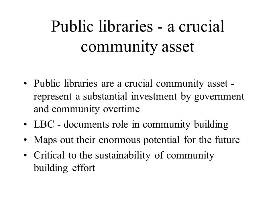 Public libraries - a crucial community asset Public libraries are a crucial community asset - represent a substantial investment by government and community overtime LBC - documents role in community building Maps out their enormous potential for the future Critical to the sustainability of community building effort