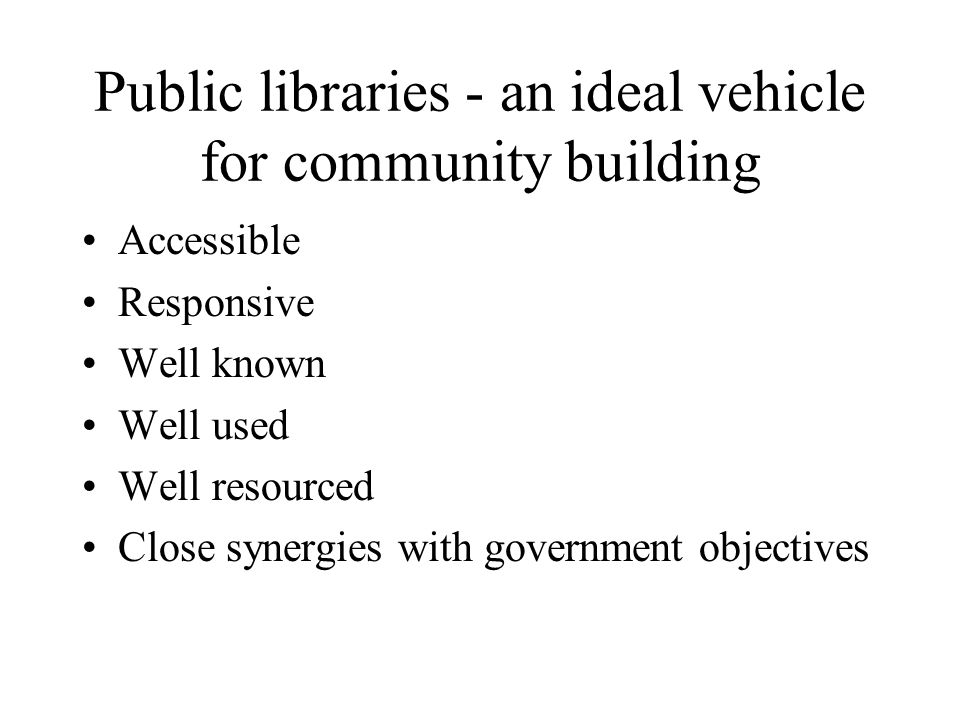 Public libraries - an ideal vehicle for community building Accessible Responsive Well known Well used Well resourced Close synergies with government o