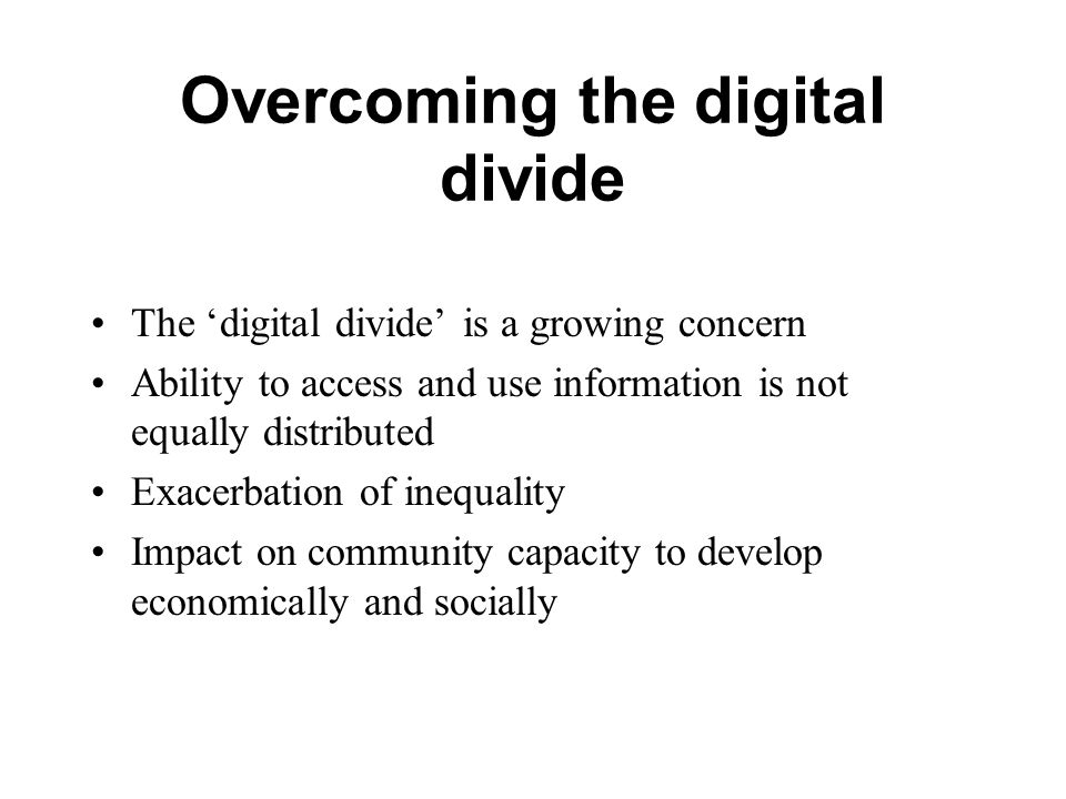 Overcoming the digital divide The 'digital divide' is a growing concern Ability to access and use information is not equally distributed Exacerbation of inequality Impact on community capacity to develop economically and socially
