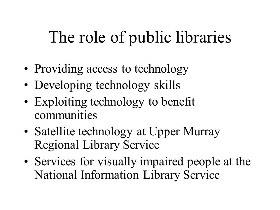 The role of public libraries Providing access to technology Developing technology skills Exploiting technology to benefit communities Satellite techno