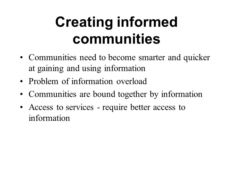 Creating informed communities Communities need to become smarter and quicker at gaining and using information Problem of information overload Communit