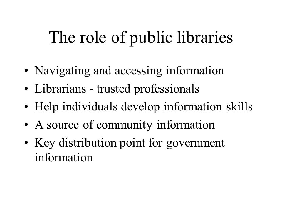 The role of public libraries Navigating and accessing information Librarians - trusted professionals Help individuals develop information skills A sou