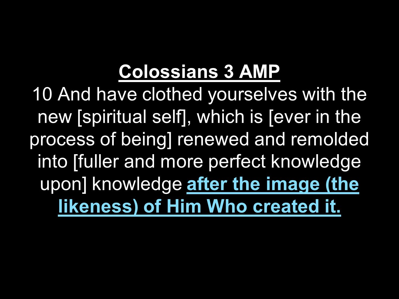 Colossians 3 AMP 10 And have clothed yourselves with the new [spiritual self], which is [ever in the process of being] renewed and remolded into [fuller and more perfect knowledge upon] knowledge after the image (the likeness) of Him Who created it.