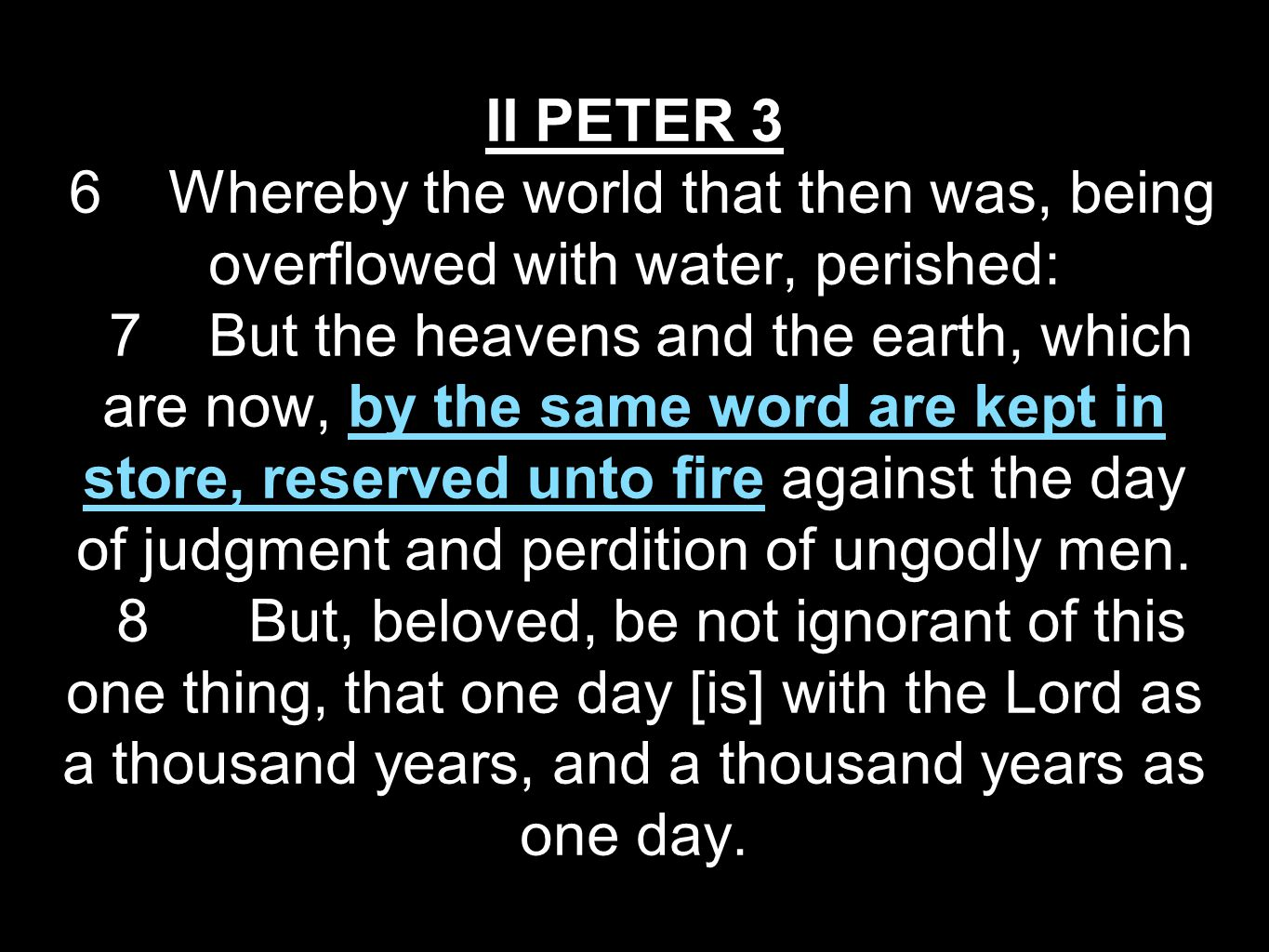 II PETER 3 6 Whereby the world that then was, being overflowed with water, perished: 7 But the heavens and the earth, which are now, by the same word are kept in store, reserved unto fire against the day of judgment and perdition of ungodly men.