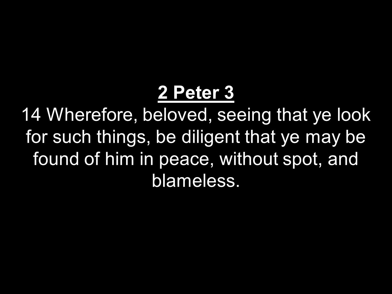 2 Peter 3 14 Wherefore, beloved, seeing that ye look for such things, be diligent that ye may be found of him in peace, without spot, and blameless.