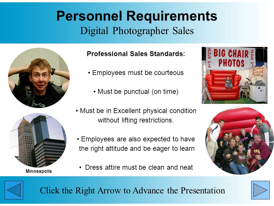 Personnel Requirements Digital Photographer Sales Professional Sales Standards: Employees must be courteous Must be punctual (on time) Must be in Excellent physical condition without lifting restrictions.