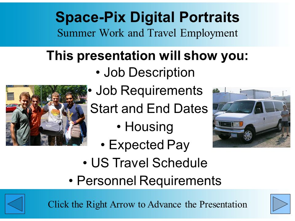 Space-Pix Digital Portraits Summer Work and Travel Employment This presentation will show you: Job Description Job Requirements Start and End Dates Housing Expected Pay US Travel Schedule Personnel Requirements Click the Right Arrow to Advance the Presentation